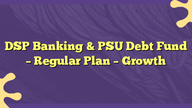 DSP Banking & PSU Debt Fund – Regular Plan – Growth